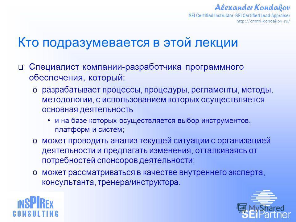 Alexander Kondakov SEI Certified Instructor, SEI Certified Lead Appraiser http://cmmi.kondakov.ru/ Кто подразумевается в этой лекции Специалист компании-разработчика программного обеспечения, который: oразрабатывает процессы, процедуры, регламенты, м