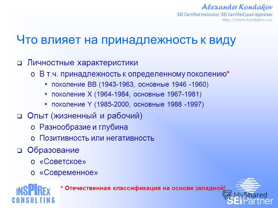 Alexander Kondakov SEI Certified Instructor, SEI Certified Lead Appraiser http://cmmi.kondakov.ru/ Что влияет на принадлежность к виду Личностные характеристики oВ т.ч. принадлежность к определенному поколению* поколение ВВ (1943-1963, основные 1946