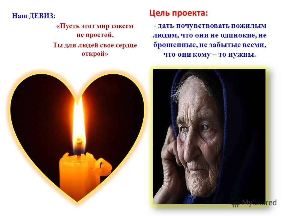 Наш ДЕВИЗ: «Пусть этот мир совсем не простой. Ты для людей свое сердце открой» Цель проекта: - дать почувствовать пожилым людям, что они не одинокие, не брошенные, не забытые всеми, что они кому – то нужны.