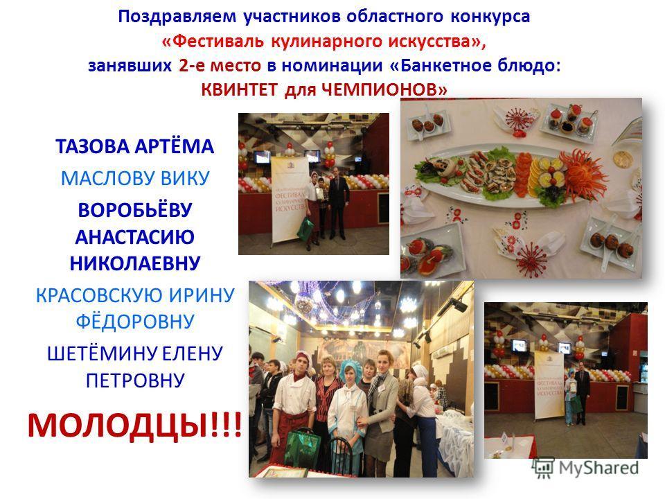 Поздравляем участников областного конкурса «Фестиваль кулинарного искусства», занявших 2-е место в номинации «Банкетное блюдо: КВИНТЕТ для ЧЕМПИОНОВ» ТАЗОВА АРТЁМА МАСЛОВУ ВИКУ ВОРОБЬЁВУ АНАСТАСИЮ НИКОЛАЕВНУ КРАСОВСКУЮ ИРИНУ ФЁДОРОВНУ ШЕТЁМИНУ ЕЛЕНУ
