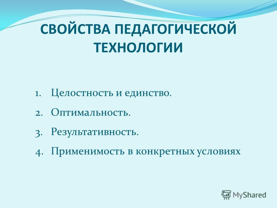 СВОЙСТВА ПЕДАГОГИЧЕСКОЙ ТЕХНОЛОГИИ 1.Целостность и единство. 2.Оптимальность. 3.Результативность. 4.Применимость в конкретных условиях