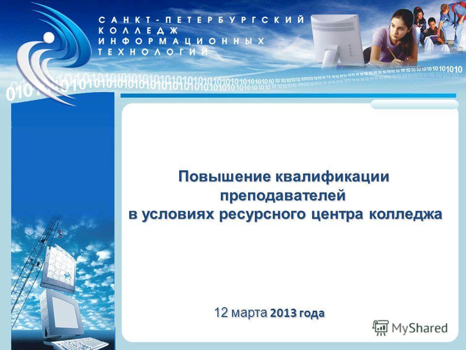 Санкт-Петербургский колледж информационных технологий Повышение квалификации преподавателей в условиях ресурсного центра колледжа 12 марта 2013 года