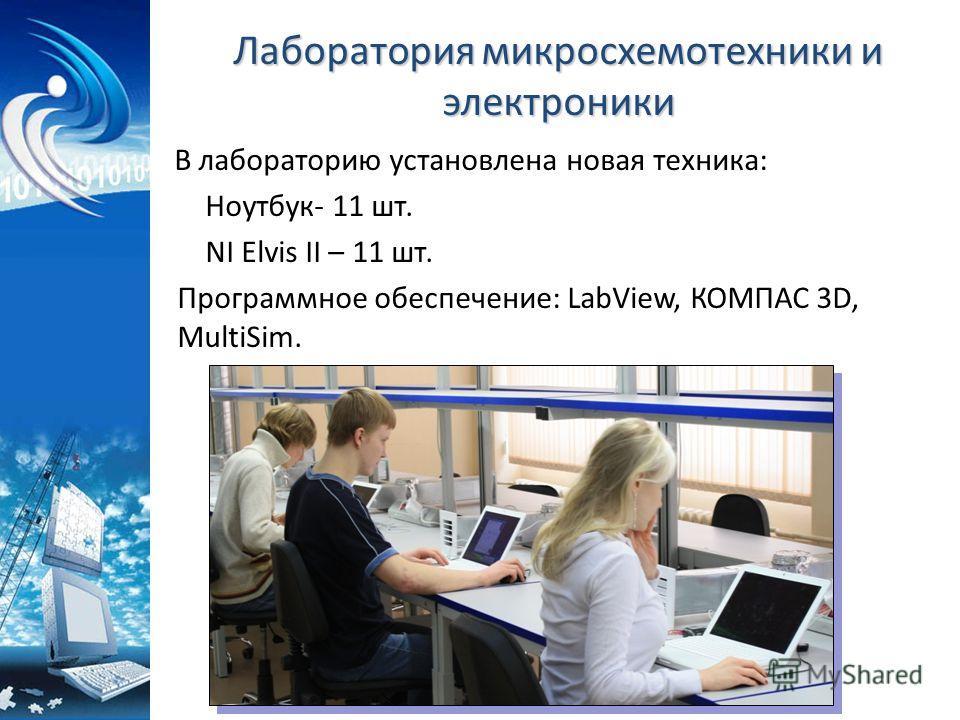 Лаборатория микросхемотехники и электроники В лабораторию установлена новая техника: Ноутбук- 11 шт. NI Elvis II – 11 шт. Программное обеспечение: LabView, КОМПАС 3D, MultiSim.