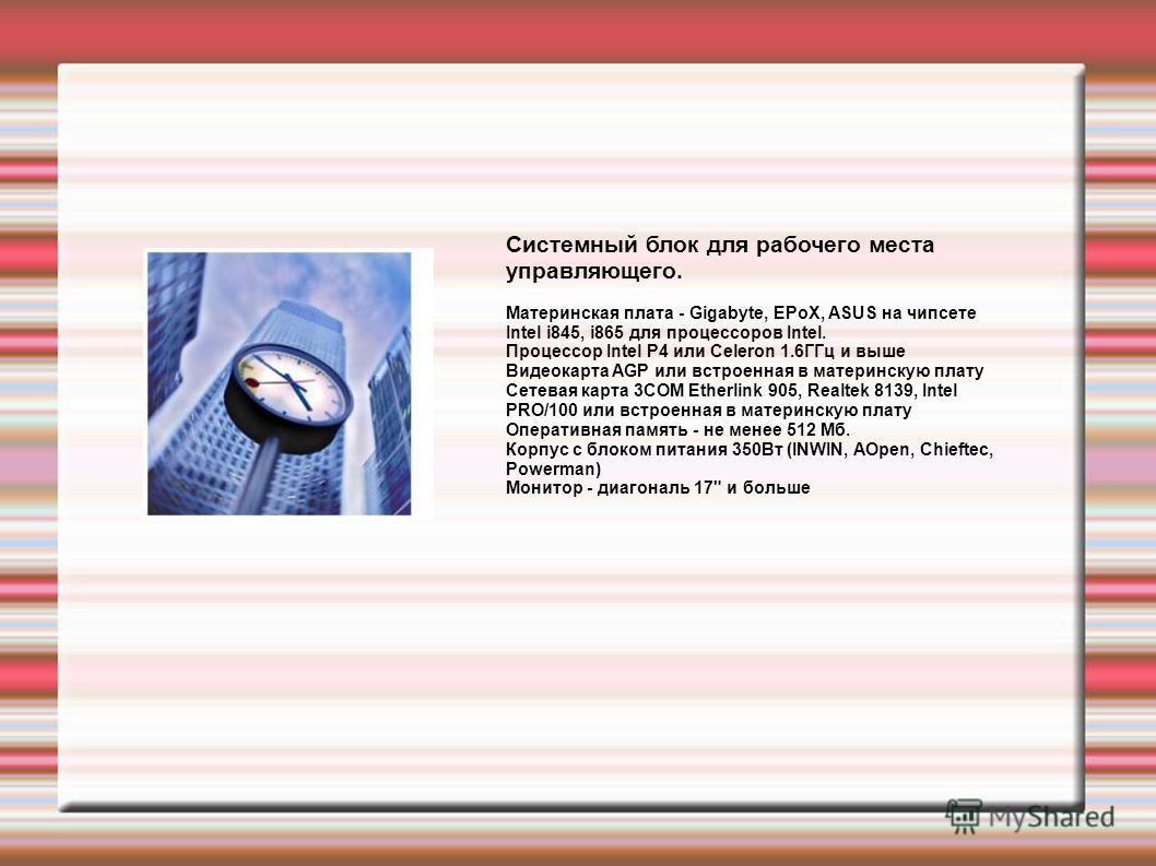 Системный блок для рабочего места управляющего. Материнская плата - Gigabyte, EPoX, ASUS на чипсете Intel i845, i865 для процессоров Intel. Процессор Intel P4 или Celeron 1.6ГГц и выше Видеокарта AGP или встроенная в материнскую плату Сетевая карта 3