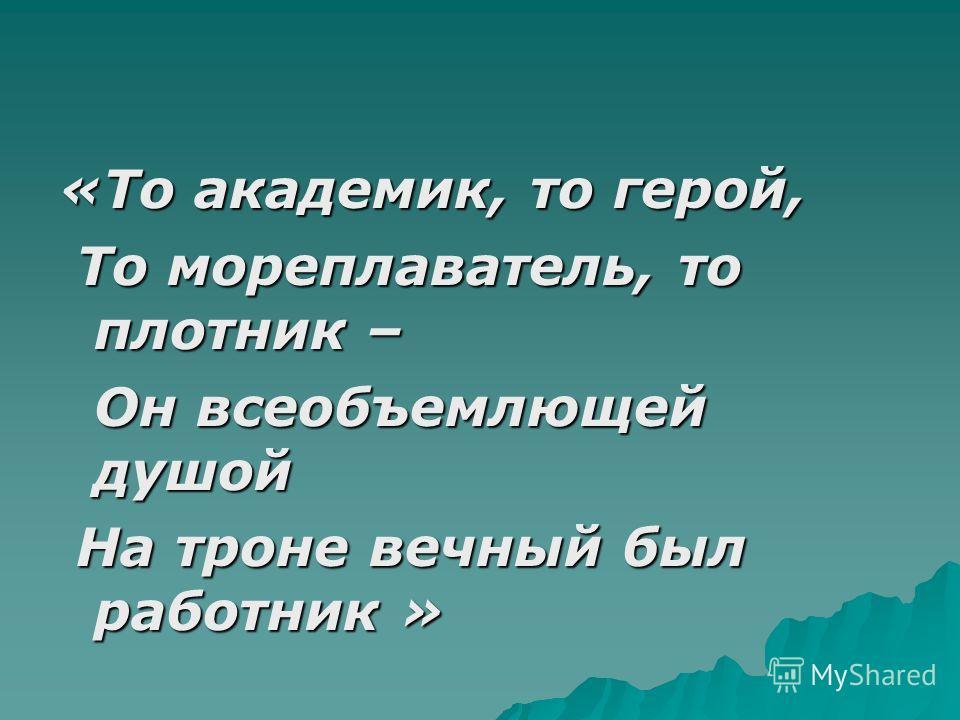 «То академик, то герой, То мореплаватель, то плотник – То мореплаватель, то плотник – Он всеобъемлющей душой Он всеобъемлющей душой На троне вечный был работник » На троне вечный был работник » А.С.Пушкин А.С.Пушкин