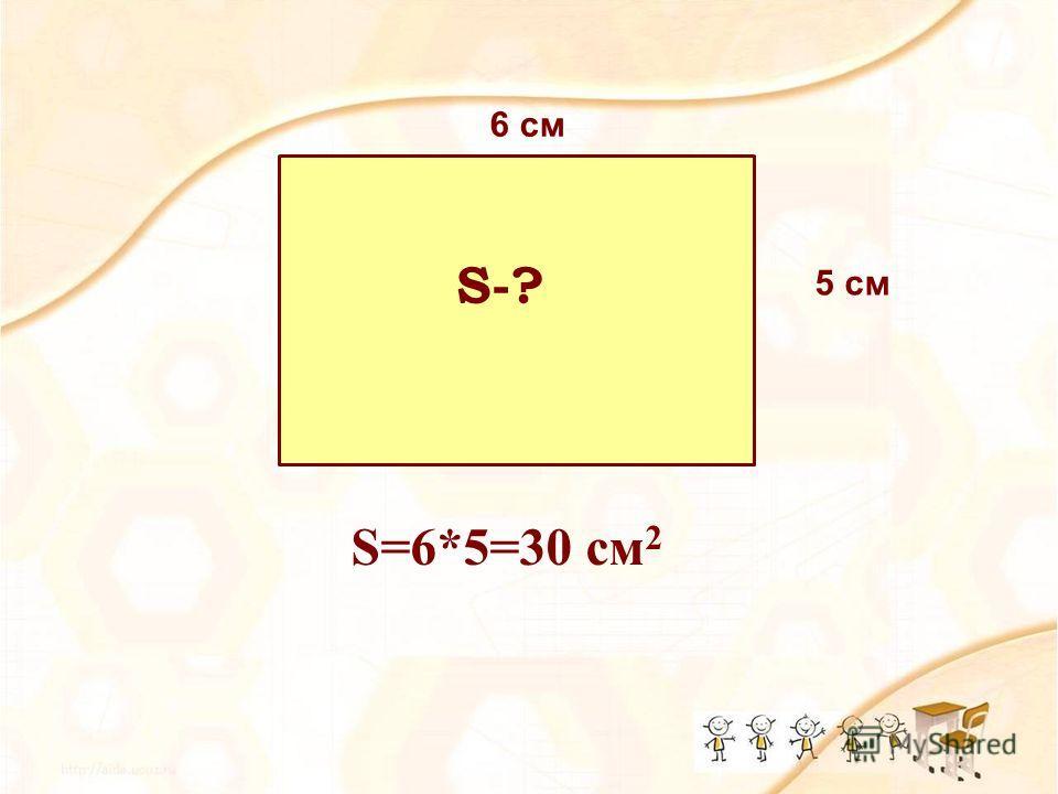 5 см 6 см S=6*5=30 см 2 S-?