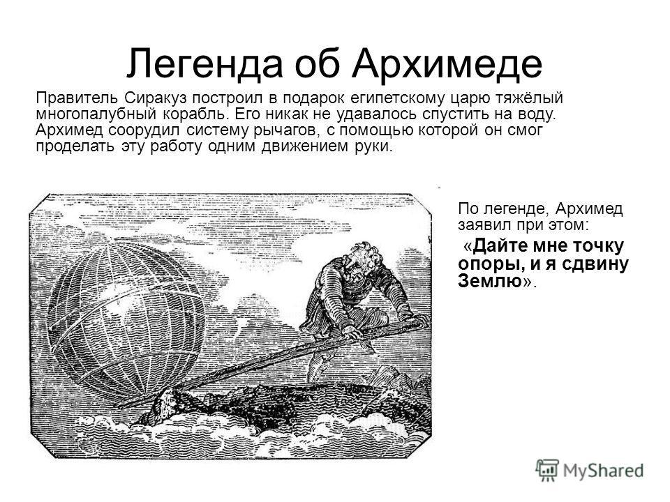 Легенда об Архимеде Правитель Сиракуз построил в подарок египетскому царю тяжёлый многопалубный корабль. Его никак не удавалось спустить на воду. Архимед соорудил систему рычагов, с помощью которой он смог проделать эту работу одним движением руки. П