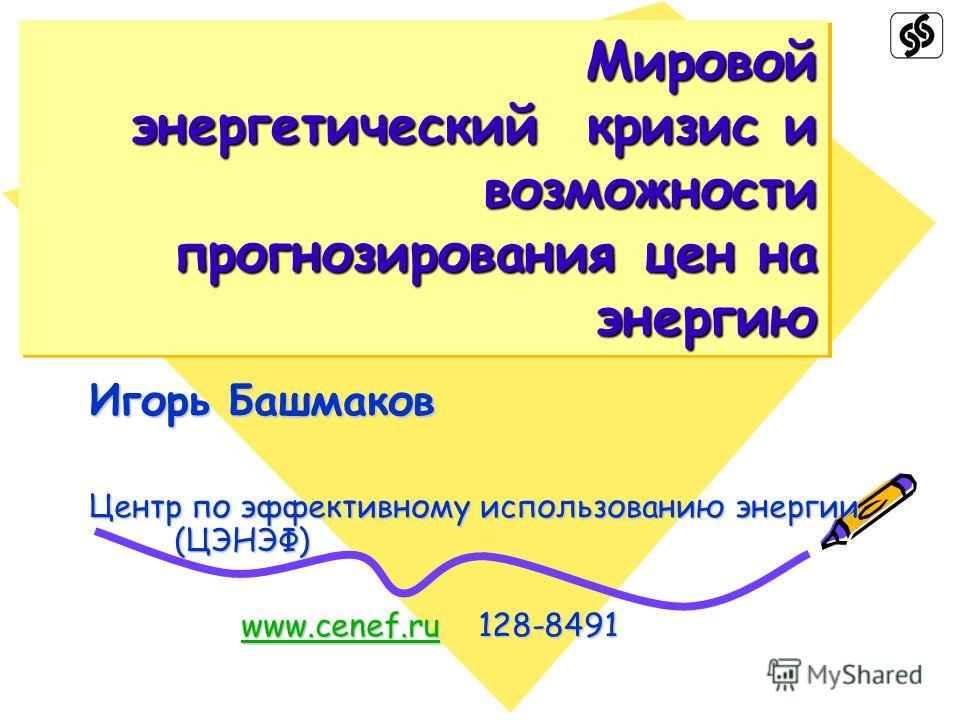 Мировой энергетический кризис и возможности прогнозирования цен на энергию Игорь Башмаков Центр по эффективному использованию энергии (ЦЭНЭФ) www.cenef.ru 128-8491 www.cenef.ru 128-8491www.cenef.ru