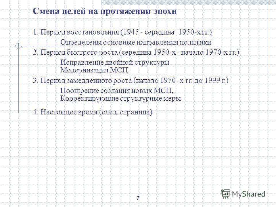 7 Смена целей на протяжении эпохи 1. Период восстановления (1945 - середина 1950-х гг.) Определены основные направления политики 2. Период быстрого роста (середина 1950-х - начало 1970-х гг.) Исправление двойной структуры Модернизация МСП 3. Период з