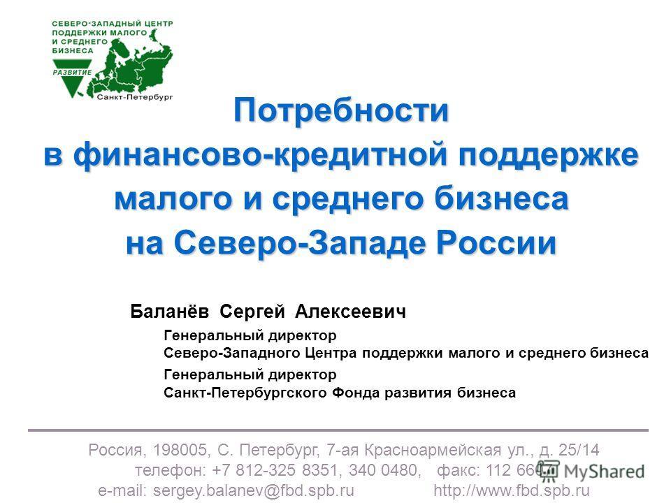 Россия, 198005, С. Петербург, 7-ая Красноармейская ул., д. 25/14 телефон: +7 812-325 8351, 340 0480, факс: 112 6607 e-mail: sergey.balanev@fbd.spb.ruhttp://www.fbd.spb.ru Потребности в финансово-кредитной поддержке малого и среднего бизнеса на Северо