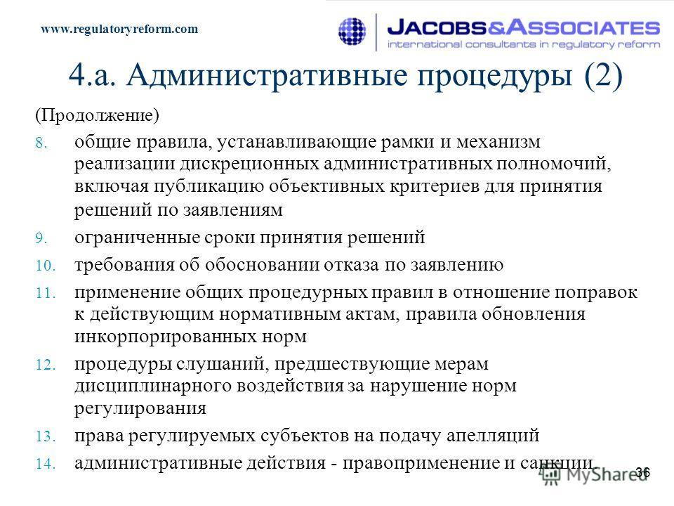 www.regulatoryreform.com 36 4.a. Административные процедуры (2) (Продолжение) 8. общие правила, устанавливающие рамки и механизм реализации дискреционных административных полномочий, включая публикацию объективных критериев для принятия решений по за