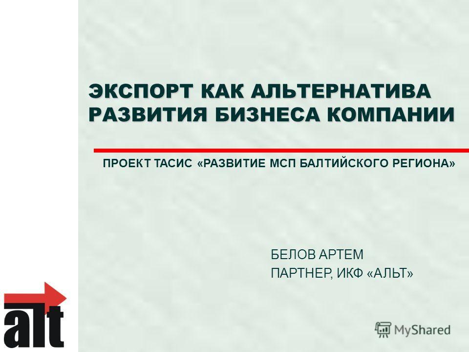 ЭКСПОРТ КАК АЛЬТЕРНАТИВА РАЗВИТИЯ БИЗНЕСА КОМПАНИИ БЕЛОВ АРТЕМ ПАРТНЕР, ИКФ «АЛЬТ» ПРОЕКТ ТАСИС «РАЗВИТИЕ МСП БАЛТИЙСКОГО РЕГИОНА»