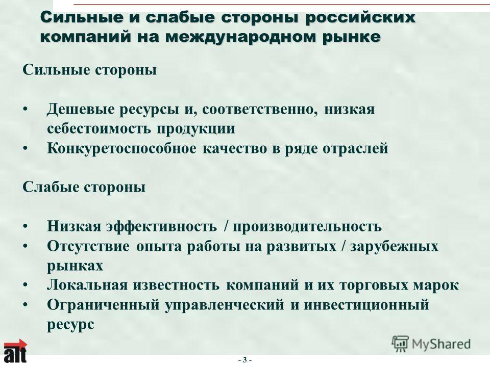 - 3 - Сильные и слабые стороны российских компаний на международном рынке Сильные стороны Дешевые ресурсы и, соответственно, низкая себестоимость продукции Конкуретоспособное качество в ряде отраслей Слабые стороны Низкая эффективность / производител