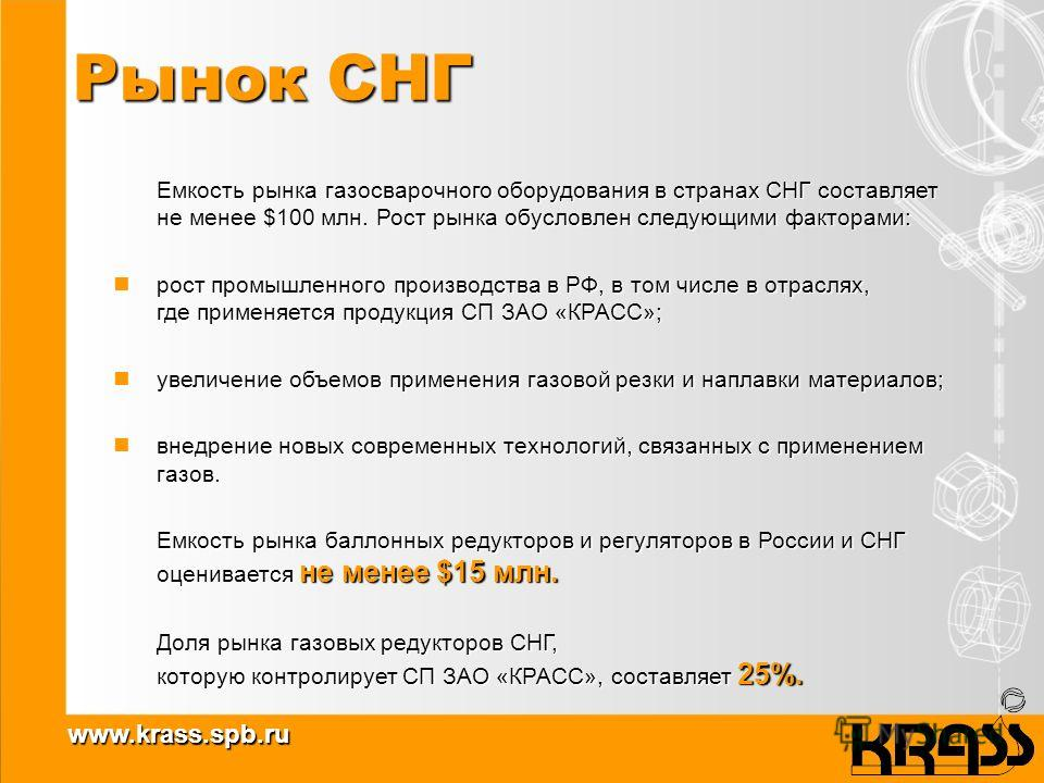 www.krass.spb.ru Рынок СНГ Емкость рынка газосварочного оборудования в странах СНГ составляет не менее $100 млн. Рост рынка обусловлен следующими факторами: рост промышленного производства в РФ, в том числе в отраслях, где применяется продукция СП ЗА