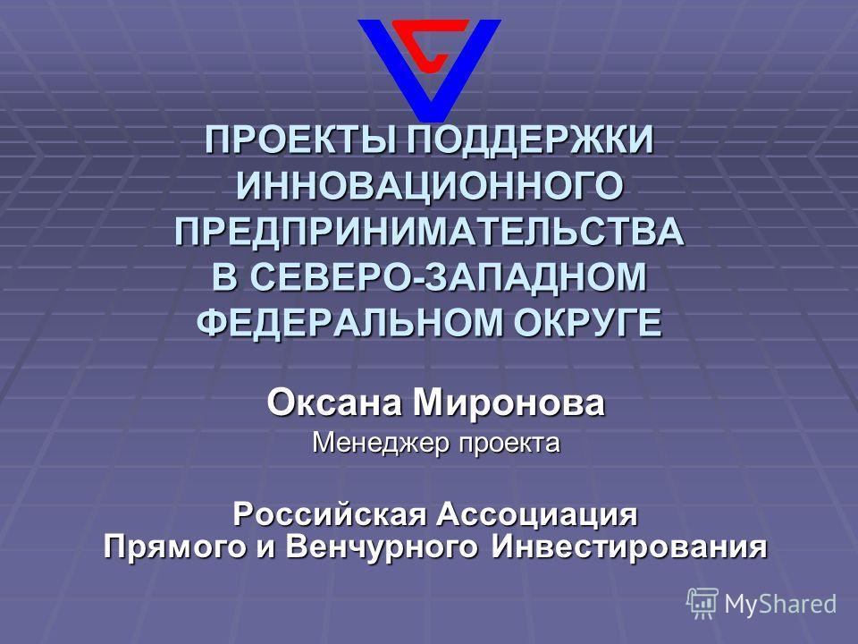 ПРОЕКТЫ ПОДДЕРЖКИ ИННОВАЦИОННОГО ПРЕДПРИНИМАТЕЛЬСТВА В СЕВЕРО-ЗАПАДНОМ ФЕДЕРАЛЬНОМ ОКРУГЕ Оксана Миронова Менеджер проекта Российская Ассоциация Прямого и Венчурного Инвестирования