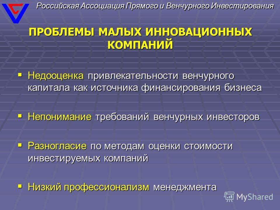 Российская Ассоциация Прямого и Венчурного Инвестирования ПРОБЛЕМЫ МАЛЫХ ИННОВАЦИОННЫХ КОМПАНИЙ Недооценка привлекательности венчурного капитала как источника финансирования бизнеса Недооценка привлекательности венчурного капитала как источника финан