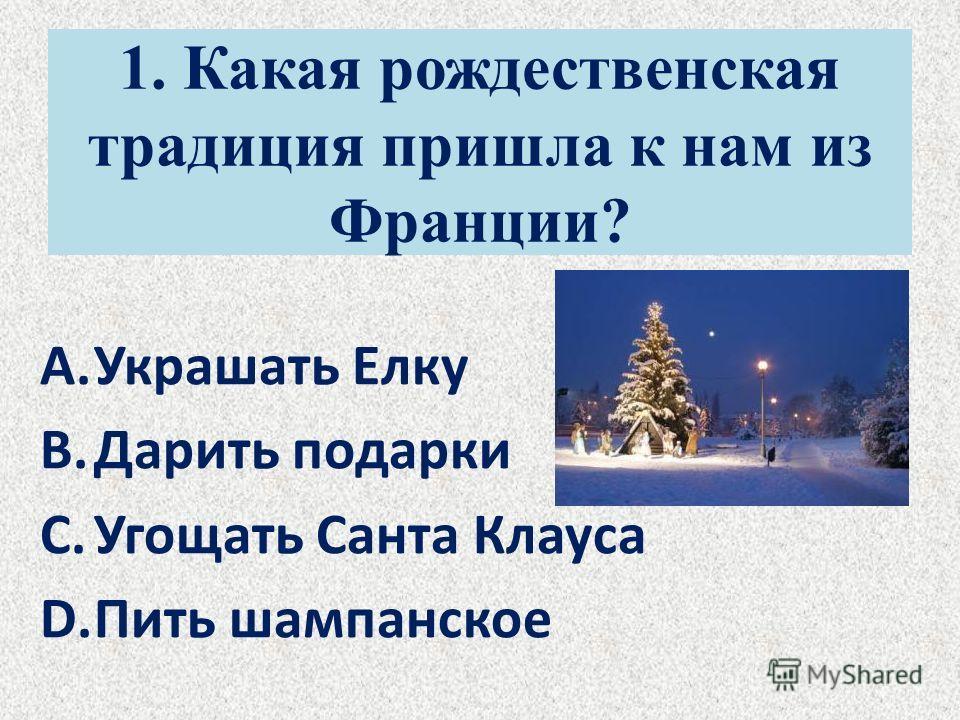 1. Какая рождественская традиция пришла к нам из Франции? A.Украшать Елку B.Дарить подарки C.Угощать Санта Клауса D.Пить шампанское