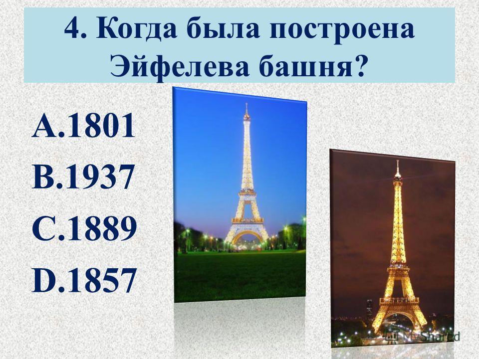 4. Когда была построена Эйфелева башня? A.1801 B.1937 C.1889 D.1857