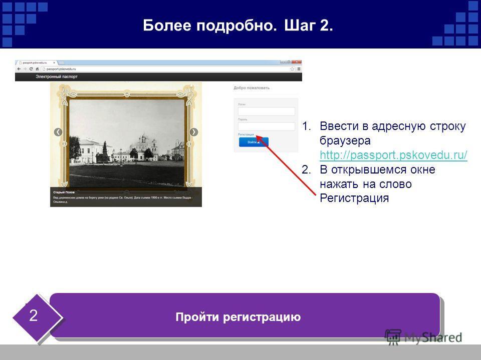Более подробно. Шаг 2. Пройти регистрацию 2 1.Ввести в адресную строку браузера http://passport.pskovedu.ru/ http://passport.pskovedu.ru/ 2.В открывшемся окне нажать на слово Регистрация