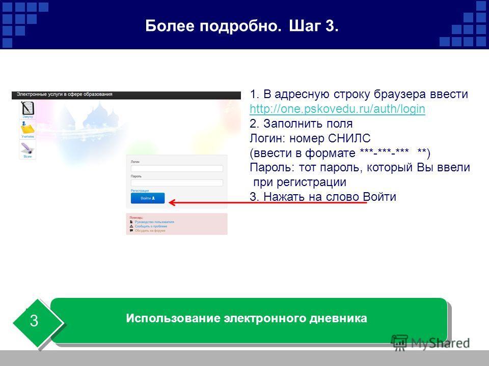 Более подробно. Шаг 3. Использование электронного дневника 3 1. В адресную строку браузера ввести http://one.pskovedu.ru/auth/login 2. Заполнить поля Логин: номер СНИЛС (ввести в формате ***-***-*** **) Пароль: тот пароль, который Вы ввели при регист
