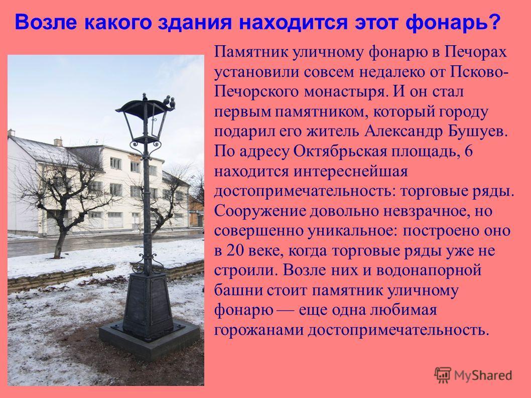 Возле какого здания находится этот фонарь? Памятник уличному фонарю в Печорах установили совсем недалеко от Псково- Печорского монастыря. И он стал первым памятником, который городу подарил его житель Александр Бушуев. По адресу Октябрьская площадь,