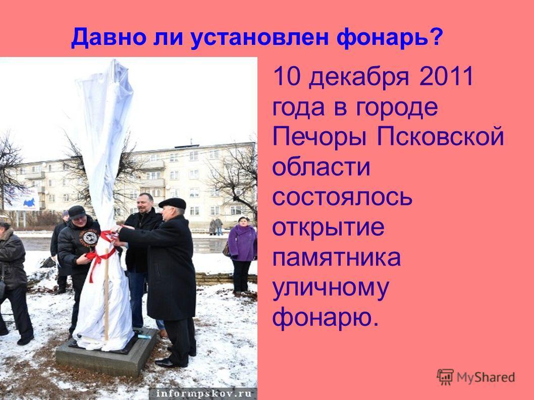 Давно ли установлен фонарь? 10 декабря 2011 года в городе Печоры Псковской области состоялось открытие памятника уличному фонарю.