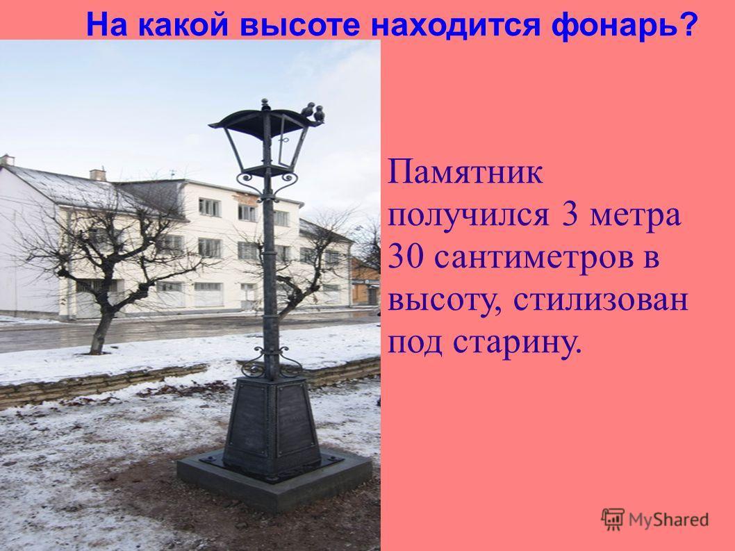 На какой высоте находится фонарь? Памятник получился 3 метра 30 сантиметров в высоту, стилизован под старину.