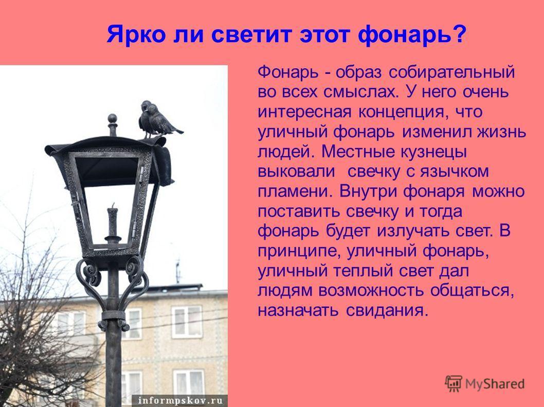 Ярко ли светит этот фонарь? Фонарь - образ собирательный во всех смыслах. У него очень интересная концепция, что уличный фонарь изменил жизнь людей. Местные кузнецы выковали свечку с язычком пламени. Внутри фонаря можно поставить свечку и тогда фонар