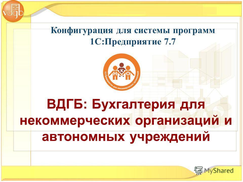Конфигурация для системы программ 1С:Предприятие 7.7 ВДГБ: Бухгалтерия для некоммерческих организаций и автономных учреждений