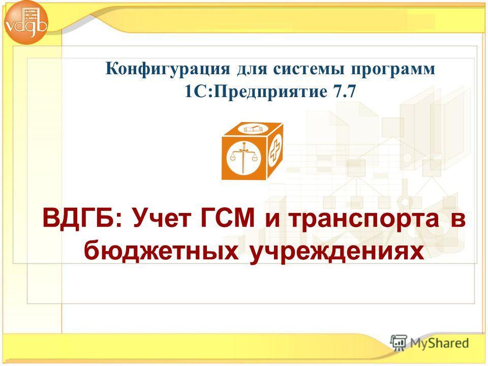 ВДГБ: Учет ГСМ и транспорта в бюджетных учреждениях Конфигурация для системы программ 1С:Предприятие 7.7