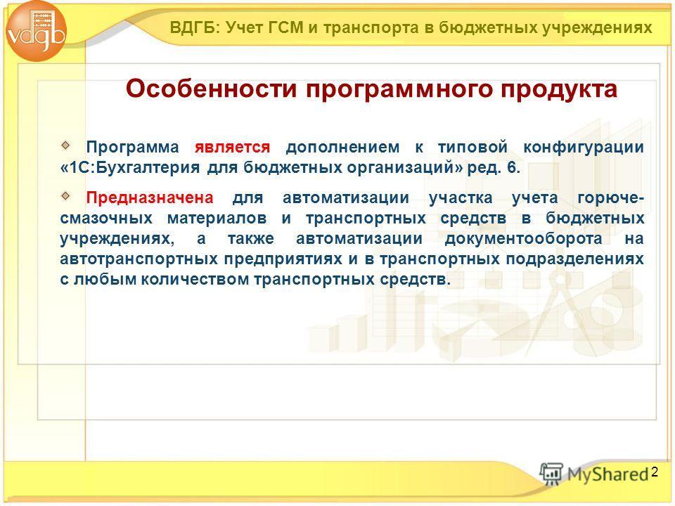 2 Программа является дополнением к типовой конфигурации «1С:Бухгалтерия для бюджетных организаций» ред. 6. Предназначена для автоматизации участка учета горюче- смазочных материалов и транспортных средств в бюджетных учреждениях, а также автоматизаци