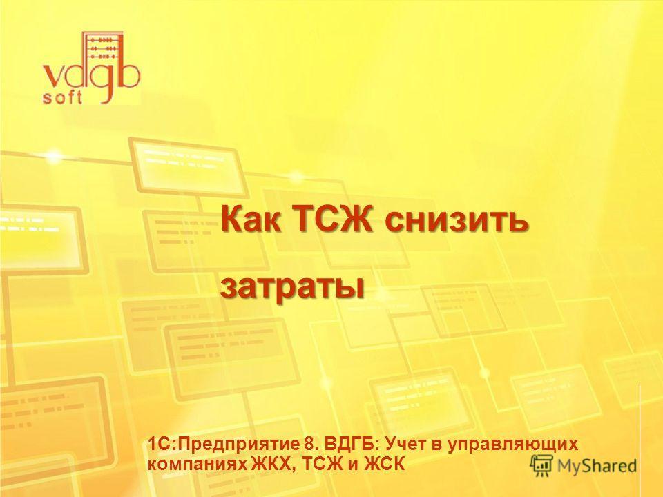 Как ТСЖ снизить затраты 1С:Предприятие 8. ВДГБ: Учет в управляющих компаниях ЖКХ, ТСЖ и ЖСК