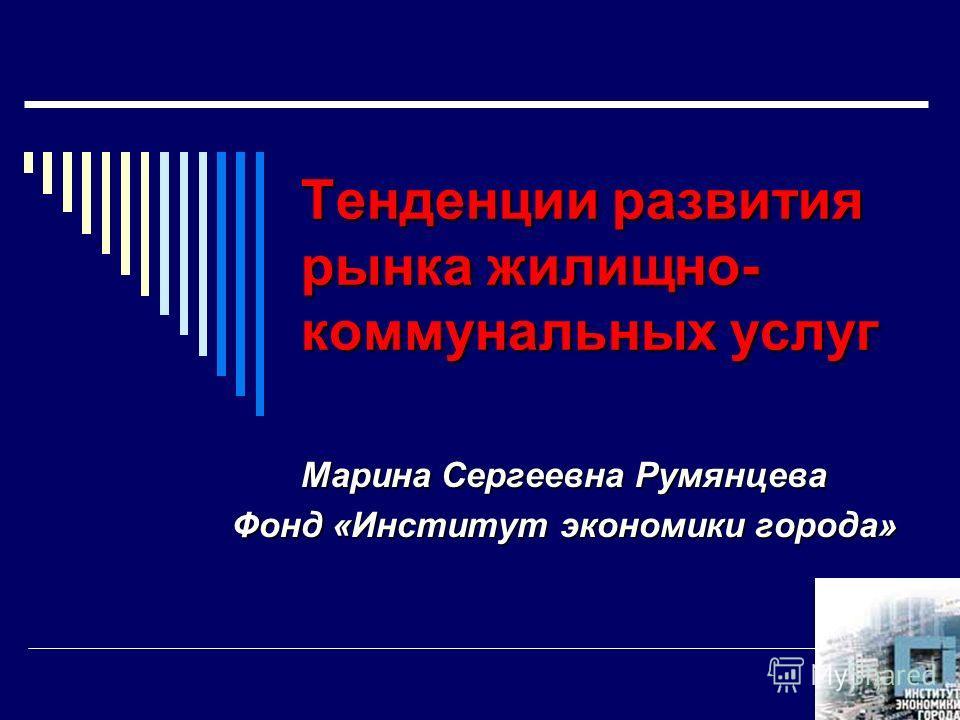 Тенденции развития рынка жилищно- коммунальных услуг Марина Сергеевна Румянцева Фонд «Институт экономики города»