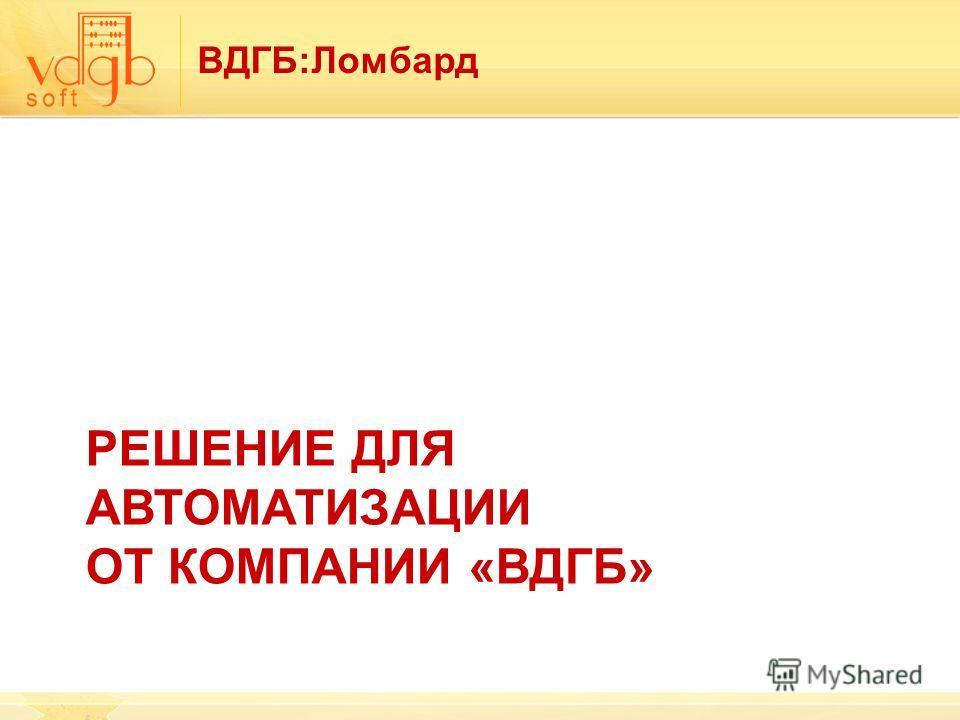 ВДГБ:Ломбард РЕШЕНИЕ ДЛЯ АВТОМАТИЗАЦИИ ОТ КОМПАНИИ «ВДГБ»
