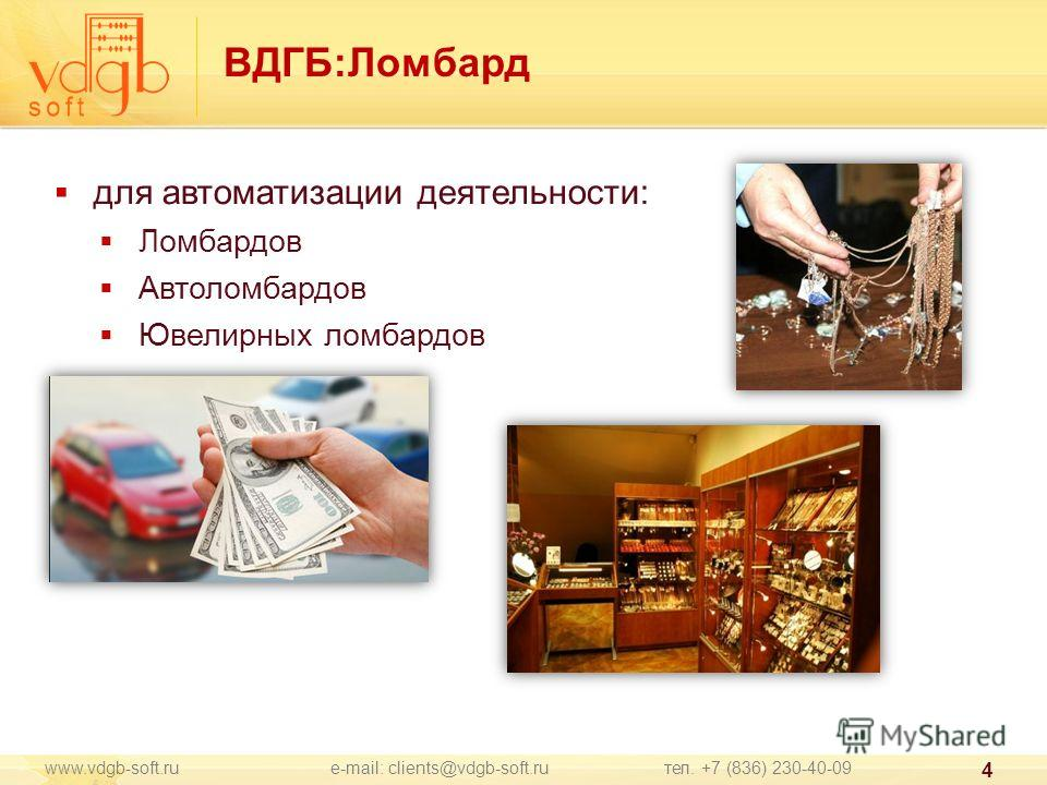 www.vdgb-soft.ru e-mail: clients@vdgb-soft.ru тел. +7 (836) 230-40-09 4 ВДГБ:Ломбард для автоматизации деятельности: Ломбардов Автоломбардов Ювелирных ломбардов