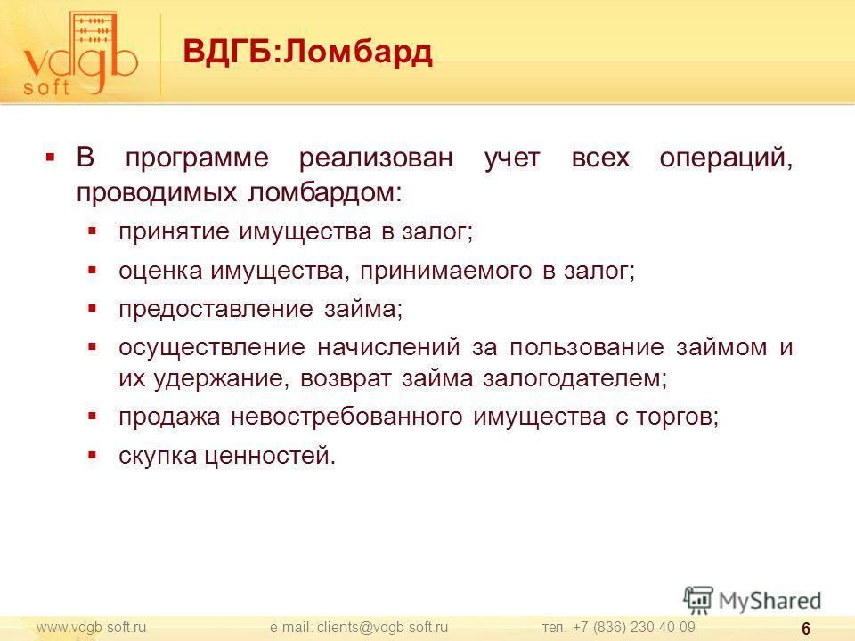 www.vdgb-soft.ru e-mail: clients@vdgb-soft.ru тел. +7 (836) 230-40-09 6 ВДГБ:Ломбард В программе реализован учет всех операций, проводимых ломбардом: принятие имущества в залог; оценка имущества, принимаемого в залог; предоставление займа; осуществле