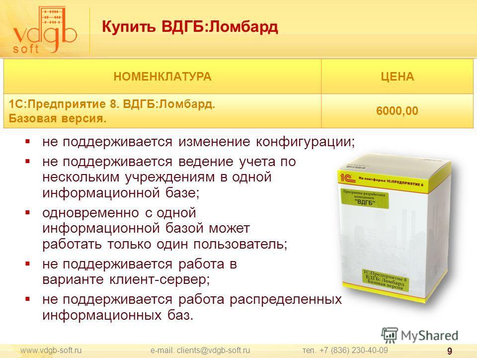 www.vdgb-soft.ru e-mail: clients@vdgb-soft.ru тел. +7 (836) 230-40-09 9 НОМЕНКЛАТУРАЦЕНА 1С:Предприятие 8. ВДГБ:Ломбард. Базовая версия. 6000,00 не поддерживается изменение конфигурации; не поддерживается ведение учета по нескольким учреждениям в одн