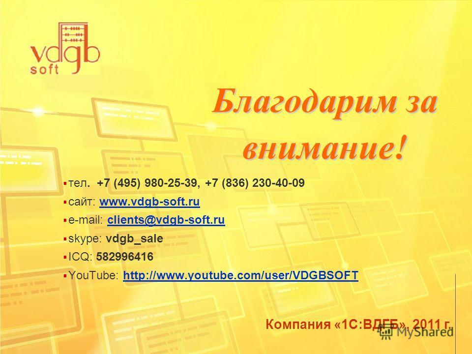 Компания «1С:ВДГБ», 2011 г. тел. +7 (495) 980-25-39, +7 (836) 230-40-09 сайт: www.vdgb-soft.ruwww.vdgb-soft.ru е-mail: clients@vdgb-soft.ruclients@vdgb-soft.ru skype: vdgb_sale ICQ: 582996416 YouTube: http://www.youtube.com/user/VDGBSOFThttp://www.yo
