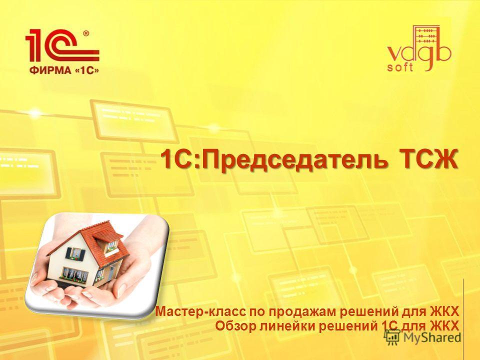 1С:Председатель ТСЖ Мастер-класс по продажам решений для ЖКХ Обзор линейки решений 1С для ЖКХ
