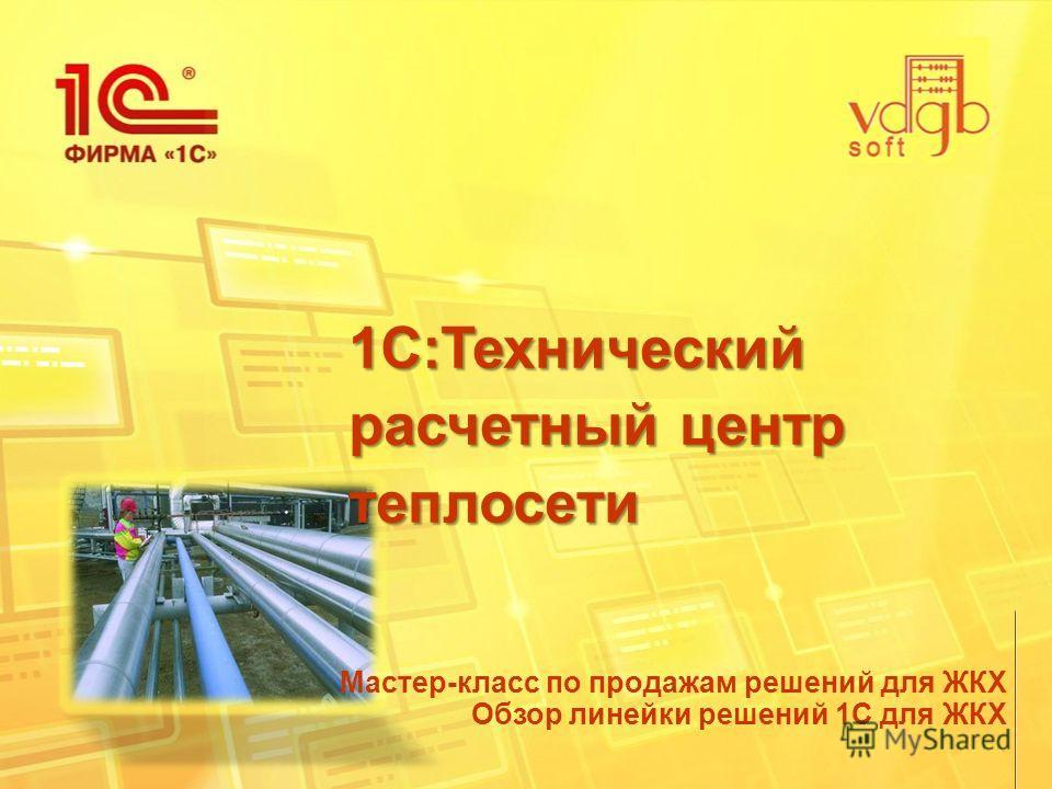 1С:Технический расчетный центр теплосети Мастер-класс по продажам решений для ЖКХ Обзор линейки решений 1С для ЖКХ