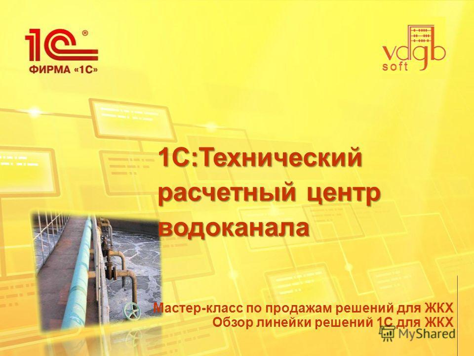 1С:Технический расчетный центр водоканала Мастер-класс по продажам решений для ЖКХ Обзор линейки решений 1С для ЖКХ