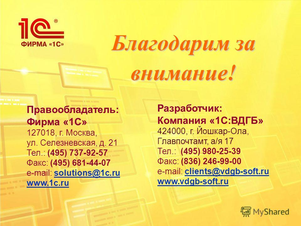 Благодарим за внимание! Правообладатель: Фирма «1С» 127018, г. Москва, ул. Селезневская, д. 21 Тел.: (495) 737-92-57 Факс: (495) 681-44-07 e-mail: solutions@1c.rusolutions@1c.ru www.1c.ru Разработчик: Компания «1С:ВДГБ» 424000, г. Йошкар-Ола, Главпоч