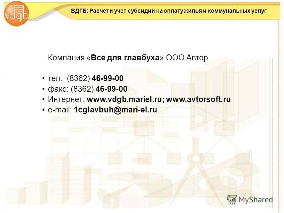 ВДГБ: Расчет и учет субсидий на оплату жилья и коммунальных услуг Компания «Все для главбуха» ООО Автор тел. (8362) 46-99-00 факс: (8362) 46-99-00 Интернет: www.vdgb.mariel.ru; www.avtorsoft.ru е-mail: 1cglavbuh@mari-el.ru