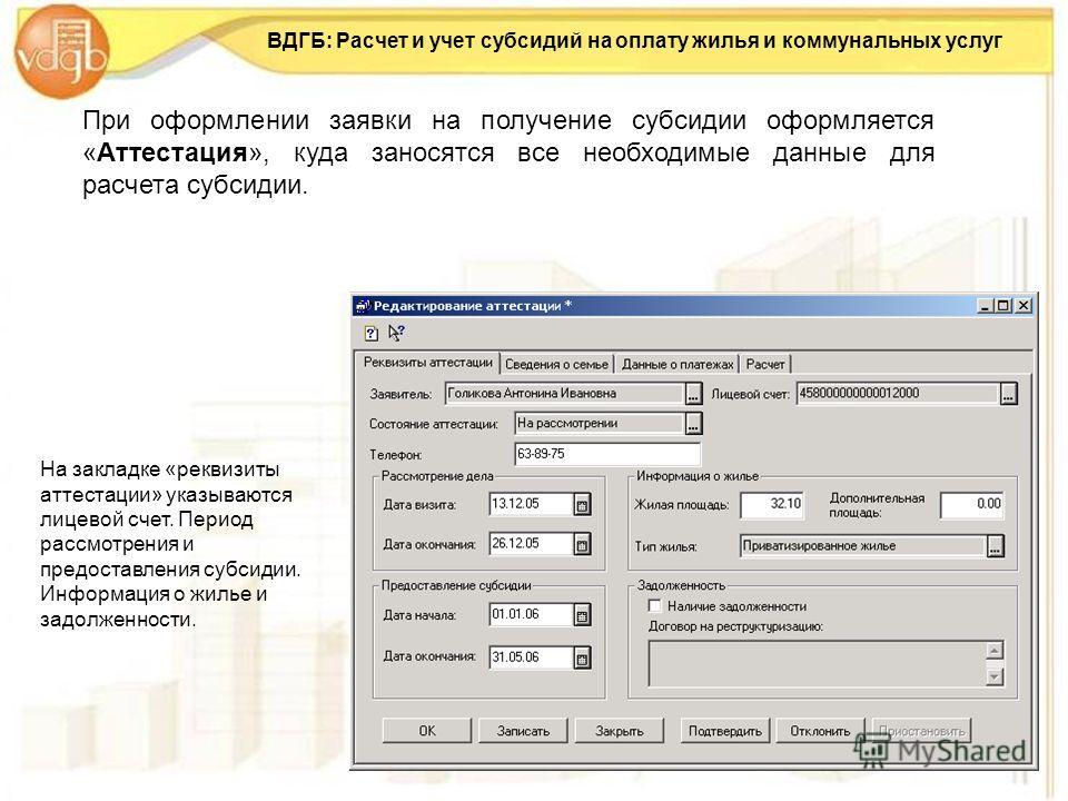 ВДГБ: Расчет и учет субсидий на оплату жилья и коммунальных услуг При оформлении заявки на получение субсидии оформляется «Аттестация», куда заносятся все необходимые данные для расчета субсидии. На закладке «реквизиты аттестации» указываются лицевой