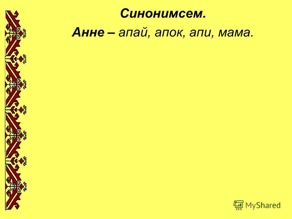 Синонимсем. Анне – апай, апок, апи, мама.