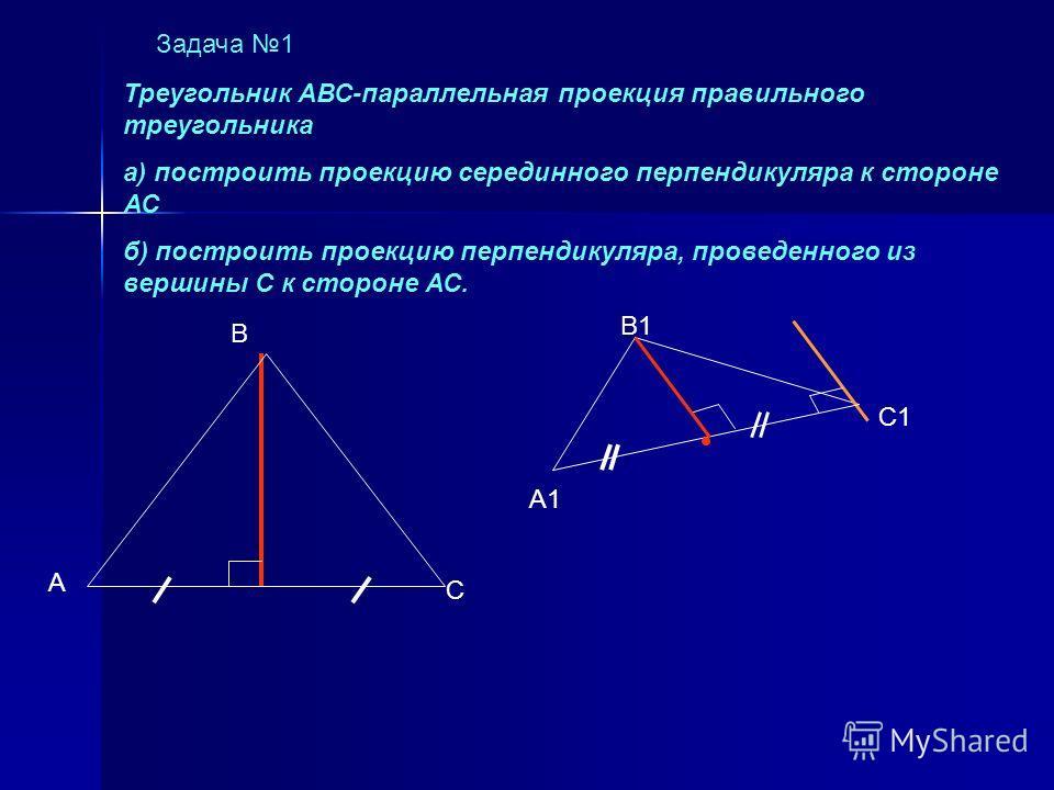 Задача 1 А1 В1 С1 Треугольник АВС-параллельная проекция правильного треугольника а) построить проекцию серединного перпендикуляра к стороне АС б) построить проекцию перпендикуляра, проведенного из вершины С к стороне АС. А В С