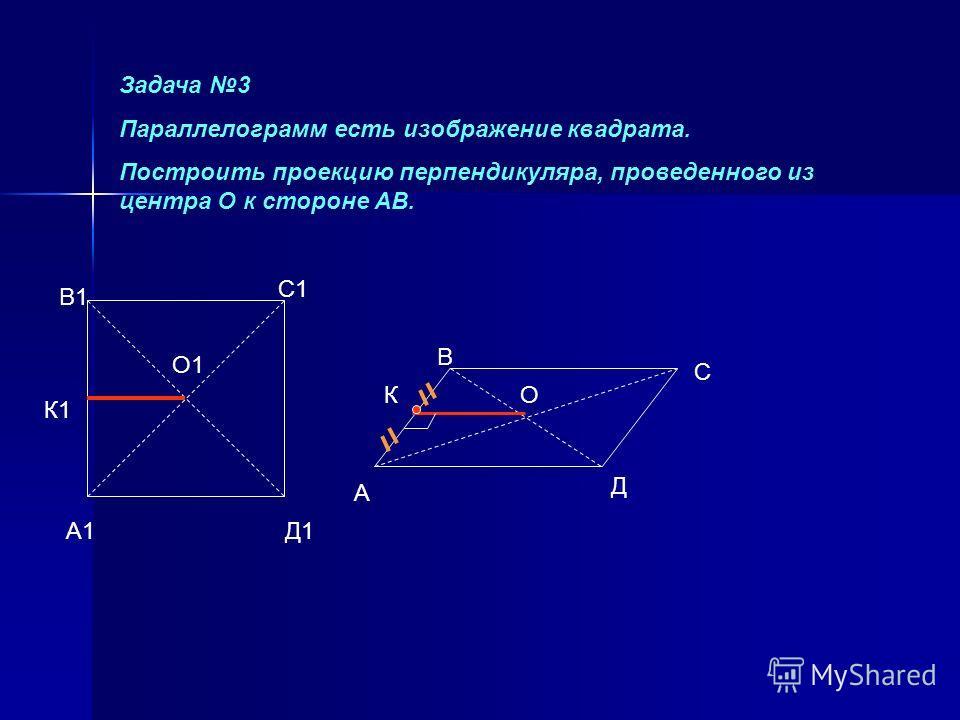 А1 В1 С1 Д1 А В С Д ОК Задача 3 Параллелограмм есть изображение квадрата. Построить проекцию перпендикуляра, проведенного из центра О к стороне АВ. О1 К1