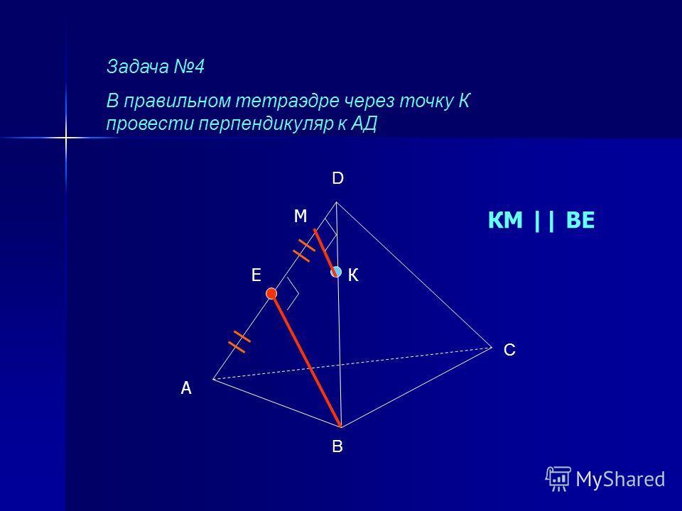 Задача 4 В правильном тетраэдре через точку К провести перпендикуляр к АД В С D А КЕ М КМ || ВЕ
