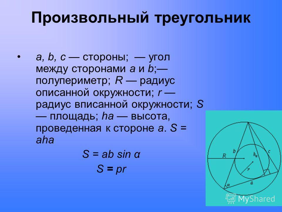 Произвольный треугольник a, b, c стороны; угол между сторонами a и b; полупериметр; R радиус описанной окружности; r радиус вписанной окружности; S площадь; ha высота, проведенная к стороне a. S = aha S = ab sin α S = pr