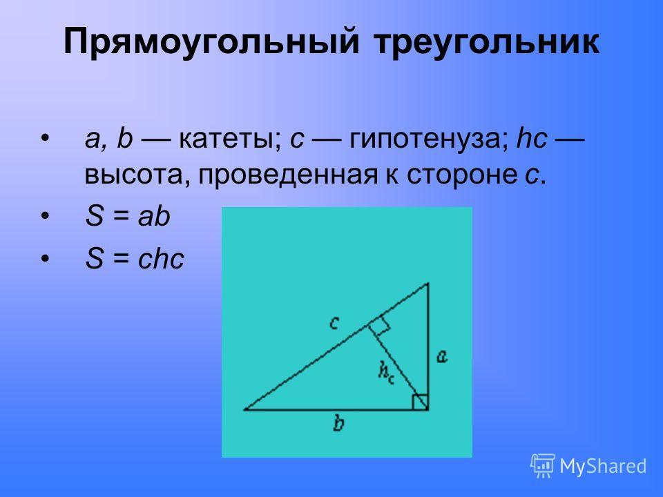 Прямоугольный треугольник a, b катеты; c гипотенуза; hc высота, проведенная к стороне c. S = ab S = chc